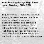 Enquiry closed : Thank you for your enquiry, however we are unable to process without a specific location/landmark and estimated dimensions of the pothole. Your pothole location and map point to High Street, but your pothole street show New Road. Please would you resubmit with the required information? Many thanks   WSCC -Beeding Garage High Street, Upper Beeding, BN44 3TQ