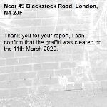 Thank you for your report, I can confirm that the graffiti was cleared on the 11th March 2020. -49 Blackstock Road, London, N4 2JF