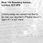 Unfortunately we cannot find the fly-tip that you reported – Please report it again if it is still there-148 Rosebery Avenue, London, E12 6PS