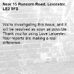 We're investigating this issue, and it will be resolved as soon as possible. Thank you for using Love Leicester. Your reports are making a real difference. -15 Runcorn Road, Leicester, LE2 9FS