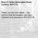 Thank you for your report. I can confirm that the location has been checked and cleared on 04/12/2019.-95 Stoke Newington Road, London, N16 7TJ