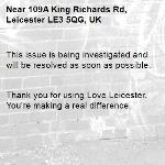 This issue is being investigated and will be resolved as soon as possible.   Thank you for using Love Leicester. You're making a real difference.  -109A King Richards Rd, Leicester LE3 5QG, UK