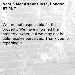 We are not responsible for this property. We have informed the property owner, but we may not be able resolve ourselves. Thank you for reporting it.-5 MacArthur Close, London, E7 9NT