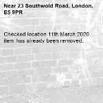 Checked location 11th March 2020 item has already been removed. -23 Southwold Road, London, E5 9PR