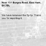 We have removed the fly-tip. Thank you for reporting it.-151 Burges Road, East Ham, E6 2BL
