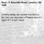 Unfortunately we cannot find the fly-tip that you reported – Please report it again if it is still there-72 Rancliffe Road, London, E6 3HR