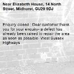 Enquiry closed : Dear customer thank you for your enquiry- a defect has already been raised to repair the area as soon as possible- West Sussex Highways-Elizabeth House, 14 North Street, Midhurst, GU29 9DJ