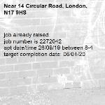 job already raised.  job number is 2272042 apt date/time 26/09/19 between 8-4 target completion date: 06/01/20-14 Circular Road, London, N17 9HS