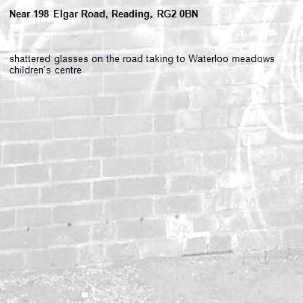 shattered glasses on the road taking to Waterloo meadows children's centre-198 Elgar Road, Reading, RG2 0BN