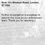 Further investigation is underway to resolve this issue by our enforcement team. Thank you for reporting it.-22a Windsor Road, London, E7 0QX