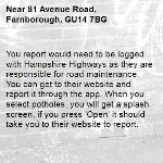 You report would need to be logged with Hampshire Highways as they are responsible for road maintenance. You can get to their website and report it through the app. When you select potholes, you will get a splash screen, if you press 'Open' it should take you to their website to report.-81 Avenue Road, Farnborough, GU14 7BG