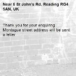 Thank you for your enquiring Montague street address will be sent a letter -6 St John's Rd, Reading RG4 5AN, UK