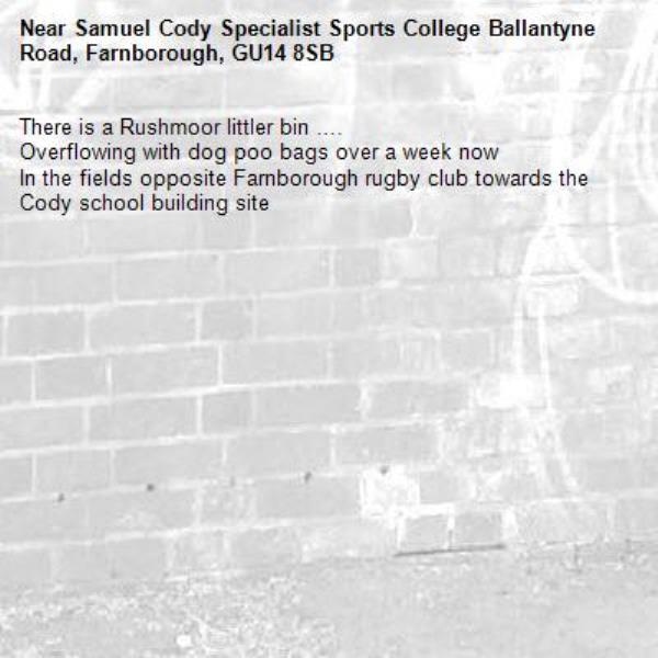 There is a Rushmoor littler bin ….  Overflowing with dog poo bags over a week now  In the fields opposite Farnborough rugby club towards the Cody school building site -Samuel Cody Specialist Sports College Ballantyne Road, Farnborough, GU14 8SB