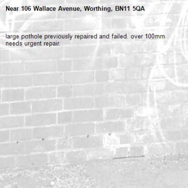 large pothole previously repaired and failed. over 100mm needs urgent repair. -106 Wallace Avenue, Worthing, BN11 5QA