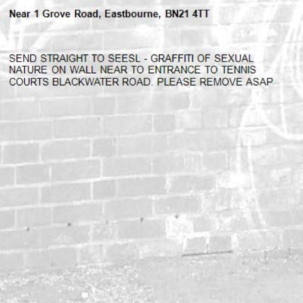 SEND STRAIGHT TO SEESL - GRAFFITI OF SEXUAL NATURE ON WALL NEAR TO ENTRANCE TO TENNIS COURTS BLACKWATER ROAD. PLEASE REMOVE ASAP-1 Grove Road, Eastbourne, BN21 4TT