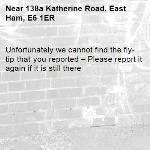 Unfortunately we cannot find the fly-tip that you reported – Please report it again if it is still there-138a Katherine Road, East Ham, E6 1ER