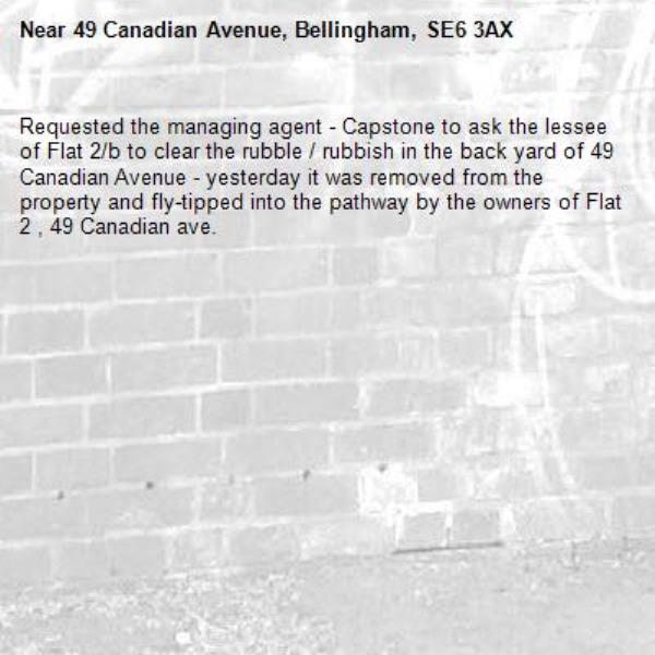 Requested the managing agent - Capstone to ask the lessee of Flat 2/b to clear the rubble / rubbish in the back yard of 49 Canadian Avenue - yesterday it was removed from the property and fly-tipped into the pathway by the owners of Flat 2 , 49 Canadian ave. -49 Canadian Avenue, Bellingham, SE6 3AX