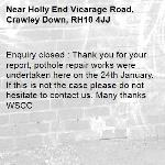 Enquiry closed : Thank you for your report, pothole repair works were undertaken here on the 24th January. If this is not the case please do not hesitate to contact us. Many thanks WSCC-Holly End Vicarage Road, Crawley Down, RH10 4JJ