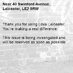 Thank you for using Love Leicester. You're making a real difference.  This issue is being investigated and will be resolved as soon as possible.  -40 Swinford Avenue, Leicester, LE2 9RW