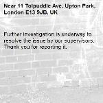 Further investigation is underway to resolve the issue by our supervisors. Thank you for reporting it.-11 Tolpuddle Ave, Upton Park, London E13 9JB, UK
