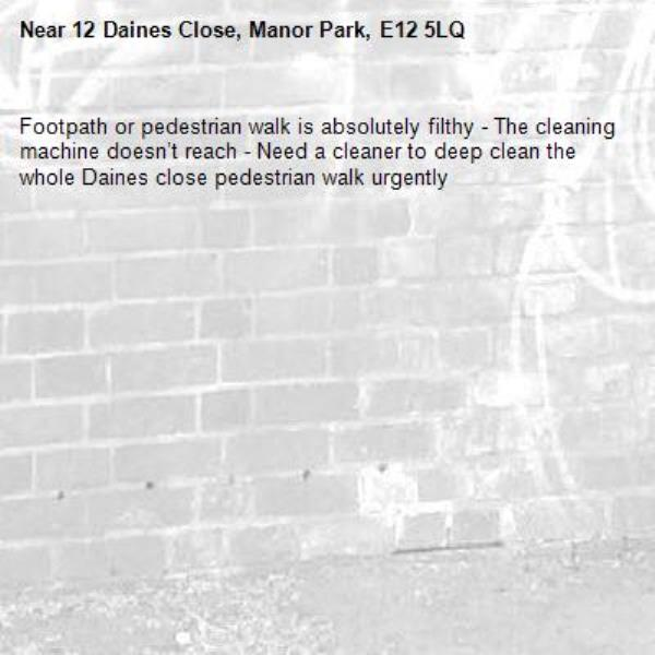Footpath or pedestrian walk is absolutely filthy - The cleaning machine doesn't reach - Need a cleaner to deep clean the whole Daines close pedestrian walk urgently-12 Daines Close, Manor Park, E12 5LQ