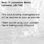 This issue is being investigated and will be resolved as soon as possible.  Thank you for using Love Leicester. You're making a real difference.-72 Lancashire Street, Leicester, LE4 7AE