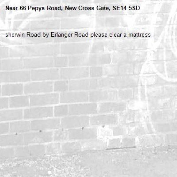 sherwin Road by Erlanger Road please clear a mattress-66 Pepys Road, New Cross Gate, SE14 5SD