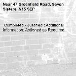 Completed - Justified : Additional information: Actioned as Required -47 Greenfield Road, Seven Sisters, N15 5EP