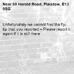 Unfortunately we cannot find the fly-tip that you reported – Please report it again if it is still there-68 Harold Road, Plaistow, E13 0SG