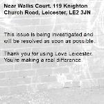 This issue is being investigated and will be resolved as soon as possible.  Thank you for using Love Leicester. You're making a real difference. -Wallis Court, 119 Knighton Church Road, Leicester, LE2 3JN