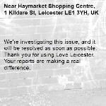 We're investigating this issue, and it will be resolved as soon as possible. Thank you for using Love Leicester. Your reports are making a real difference. -Haymarket Shopping Centre, 1 Kildare St, Leicester LE1 3YH, UK
