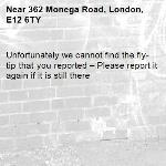 Unfortunately we cannot find the fly-tip that you reported – Please report it again if it is still there-362 Monega Road, London, E12 6TY
