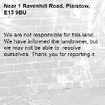 We are not responsible for this land. We have informed the landowner, but we may not be able to  resolve ourselves. Thank you for reporting it.-1 Ravenhill Road, Plaistow, E13 9BU
