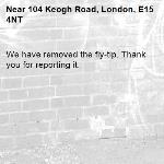 We have removed the fly-tip. Thank you for reporting it.-104 Keogh Road, London, E15 4NT