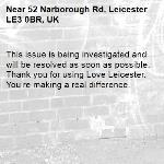 This issue is being investigated and will be resolved as soon as possible. Thank you for using Love Leicester. You're making a real difference. -52 Narborough Rd, Leicester LE3 0BR, UK