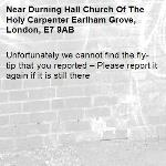 Unfortunately we cannot find the fly-tip that you reported – Please report it again if it is still there-Durning Hall Church Of The Holy Carpenter Earlham Grove, London, E7 9AB