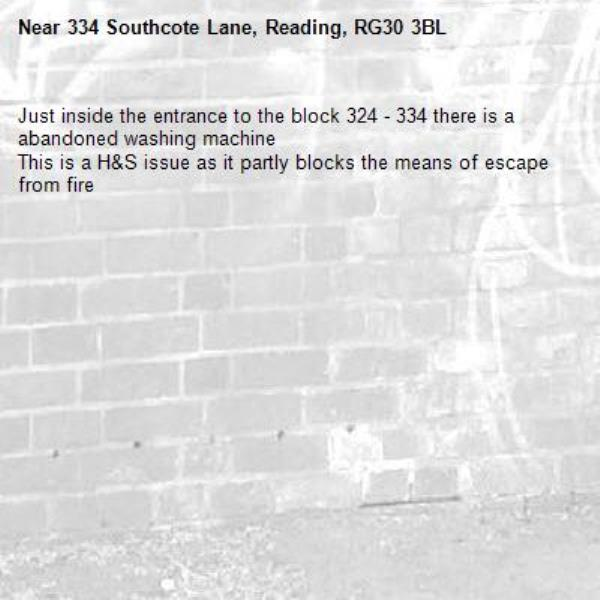 Just inside the entrance to the block 324 - 334 there is a abandoned washing machine This is a H&S issue as it partly blocks the means of escape from fire-334 Southcote Lane, Reading, RG30 3BL