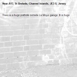There is a huge pothole outside La Moye garage. It is huge. -A13, St Brelade, Channel Islands, JE3 8, Jersey