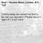 Unfortunately we cannot find the fly-tip that you reported – Please report it again if it is still there-1 Newton Road, London, E15 1LS