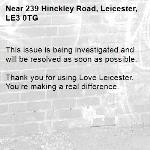 This issue is being investigated and will be resolved as soon as possible.  Thank you for using Love Leicester. You're making a real difference. -239 Hinckley Road, Leicester, LE3 0TG