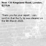 Thank you for your report, I can confirm that the fly tip was cleared on the 9th March 2020.-138 Kingsland Road, London, E2 8JA