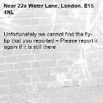 Unfortunately we cannot find the fly-tip that you reported – Please report it again if it is still there-22a Water Lane, London, E15 4NL