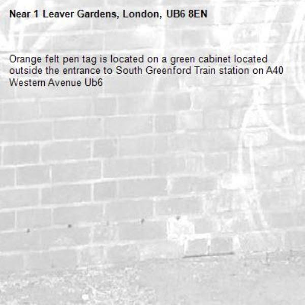 Orange felt pen tag is located on a green cabinet located outside the entrance to South Greenford Train station on A40 Western Avenue Ub6 -1 Leaver Gardens, London, UB6 8EN