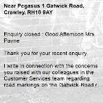 Enquiry closed : Good Afternoon Mrs Payne  Thank you for your recent enquiry.  I write in connection with the concerns you raised with our colleagues in the Customer Services team regarding road markings on the Gatwick Road roundabout. We have asked the developer who worked on the roundabout to make some changes as follows.  •An upright sign will be erected on the approach to the roundabout showing the two left turning lanes to be for the Three Bridges traffic and the two straight on lanes being reserved for the Manor Royal traffic •Carriageway markings will also be modified to reinforce the message on the sign. Please see the attached plan.  We have asked the developer to arrange for the above work as soon as possible and trust they will.  I trust this will improve lane discipline and reduce the concerns you have.  Kind Regards James Strachan -Pegasus 1 Gatwick Road, Crawley, RH10 9AY