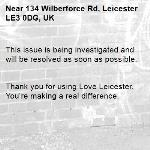 This issue is being investigated and will be resolved as soon as possible.   Thank you for using Love Leicester. You're making a real difference. -134 Wilberforce Rd, Leicester LE3 0DG, UK
