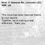 This issue has been resolved thanks to your reports. Together, we're making a real difference. Thank you.  -33 Samson Rd, Leicester LE3 9RR, UK