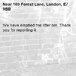 We have emptied the litter bin. Thank you for reporting it.-169 Forest Lane, London, E7 9BB