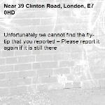 Unfortunately we cannot find the fly-tip that you reported – Please report it again if it is still there-39 Clinton Road, London, E7 0HD