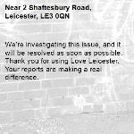 We're investigating this issue, and it will be resolved as soon as possible. Thank you for using Love Leicester. Your reports are making a real difference. -2 Shaftesbury Road, Leicester, LE3 0QN