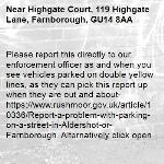 Please report this directly to our enforcement officer as and when you see vehicles parked on double yellow lines, as they can pick this report up when they are out and about- https://www.rushmoor.gov.uk/article/10336/Report-a-problem-with-parking-on-a-street-in-Aldershot-or-Farnborough. Alternatively click open when the pop up appears on the app and this will go directly to our website.-Highgate Court, 119 Highgate Lane, Farnborough, GU14 8AA